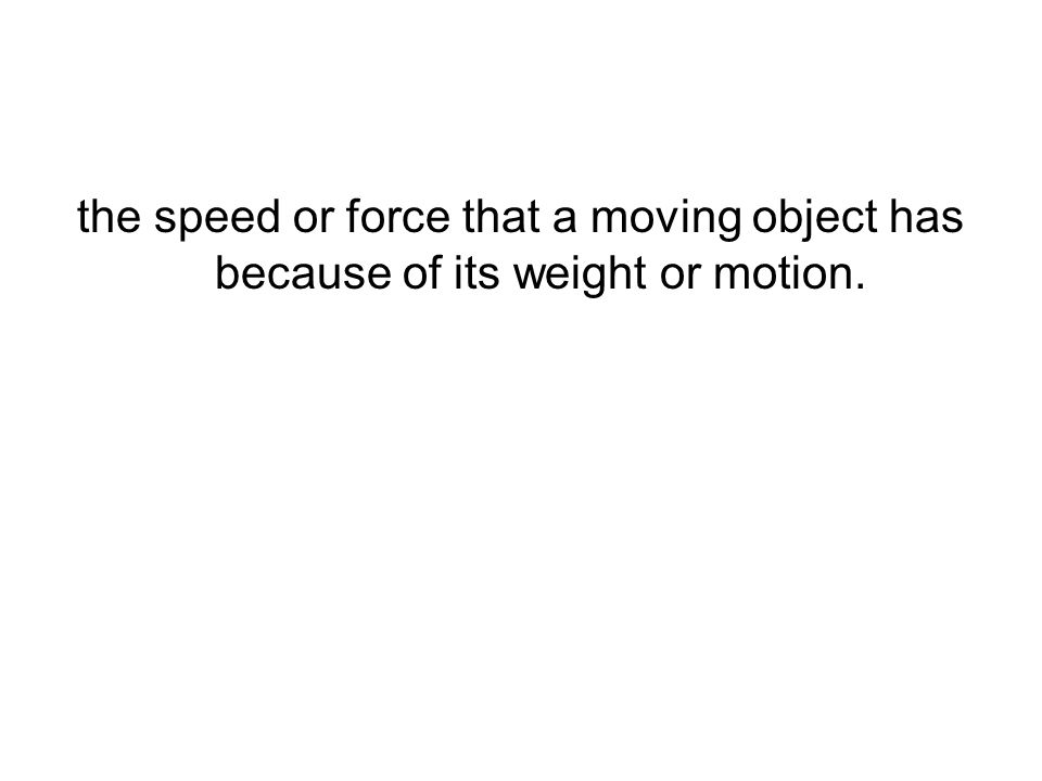 the speed or force that a moving object has because of its weight or motion.
