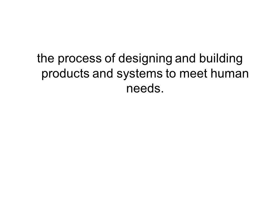 the process of designing and building products and systems to meet human needs.