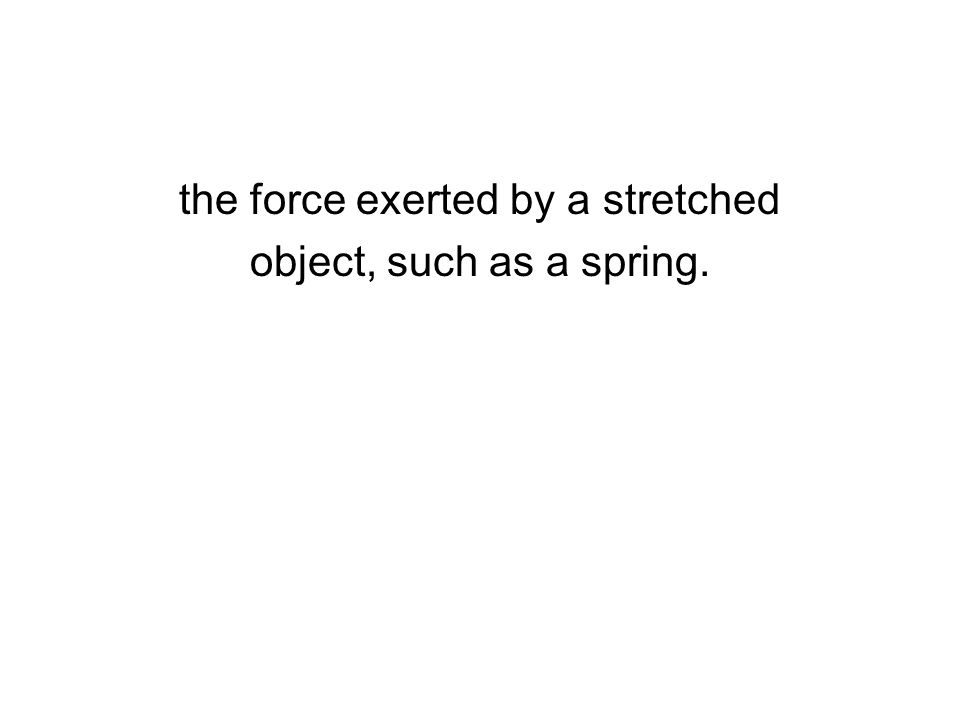 the force exerted by a stretched object, such as a spring.