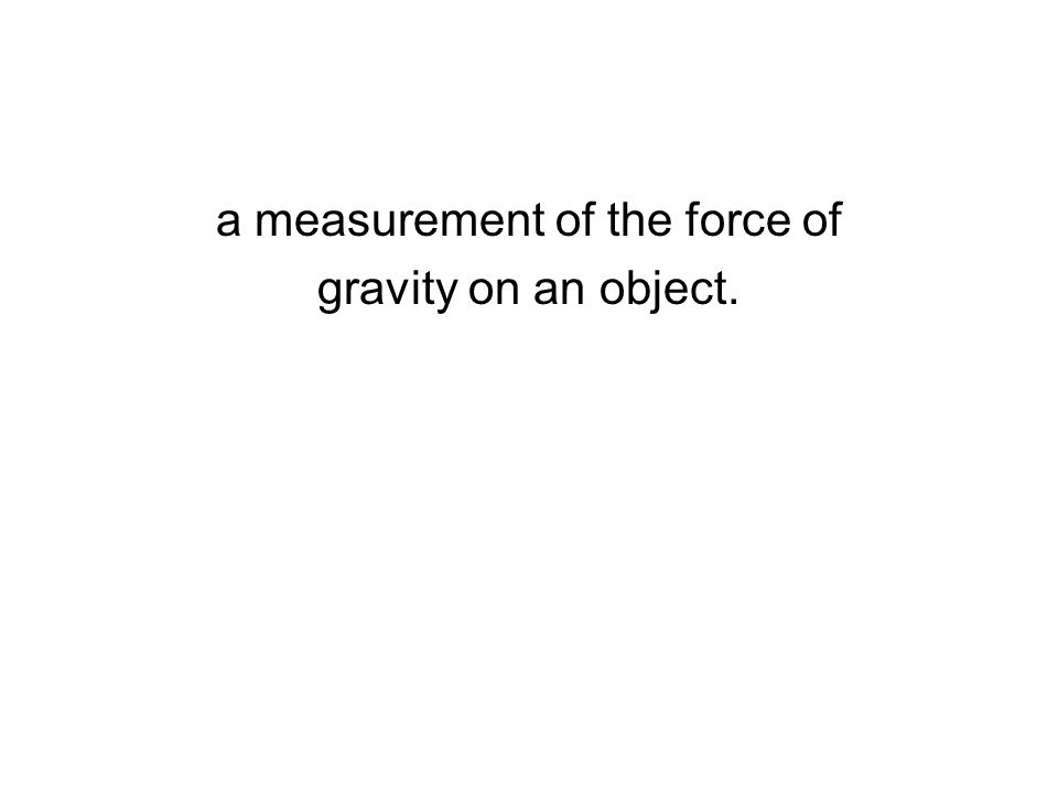 a measurement of the force of gravity on an object.