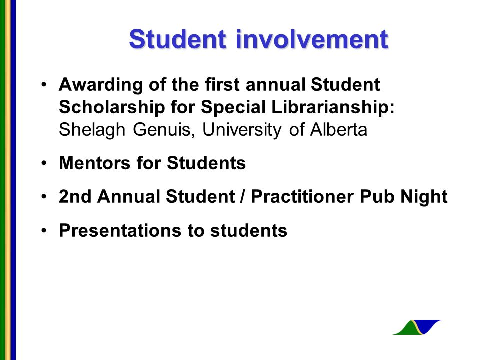 Student involvement Awarding of the first annual Student Scholarship for Special Librarianship: Shelagh Genuis, University of Alberta Mentors for Students 2nd Annual Student / Practitioner Pub Night Presentations to students