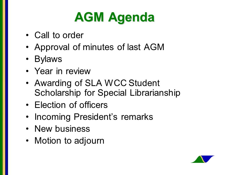 AGM Agenda Call to order Approval of minutes of last AGM Bylaws Year in review Awarding of SLA WCC Student Scholarship for Special Librarianship Election of officers Incoming Presidents remarks New business Motion to adjourn