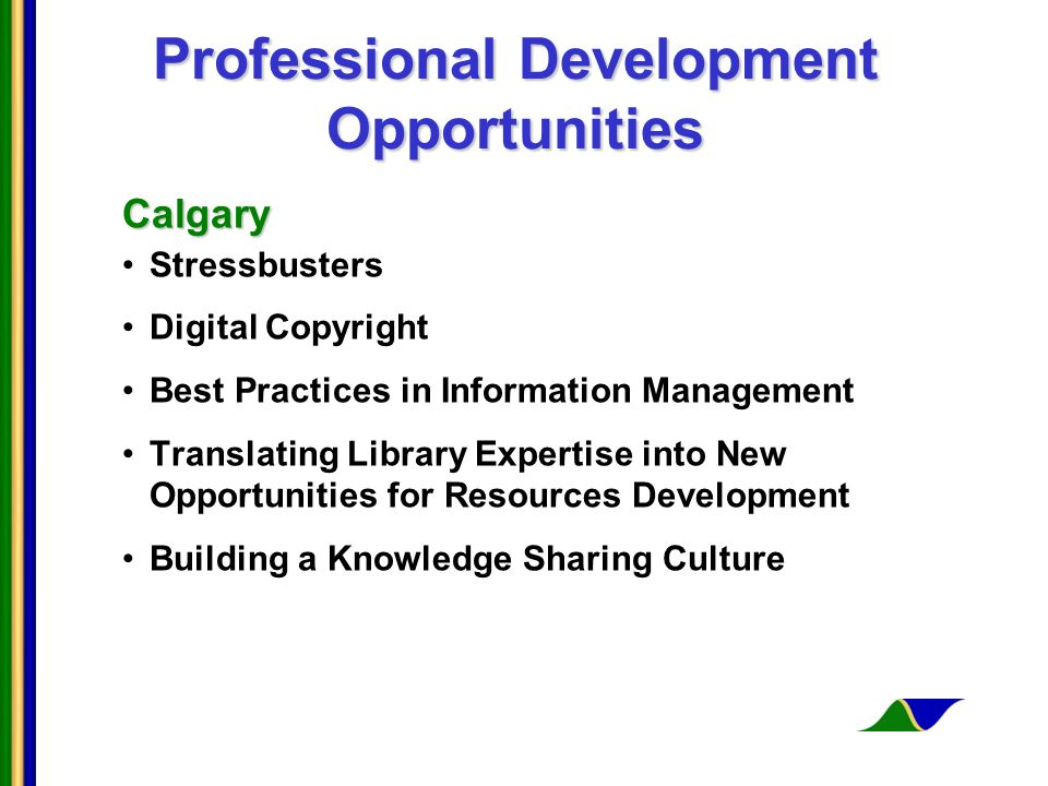 Professional Development Opportunities Calgary Stressbusters Digital Copyright Best Practices in Information Management Translating Library Expertise into New Opportunities for Resources Development Building a Knowledge Sharing Culture