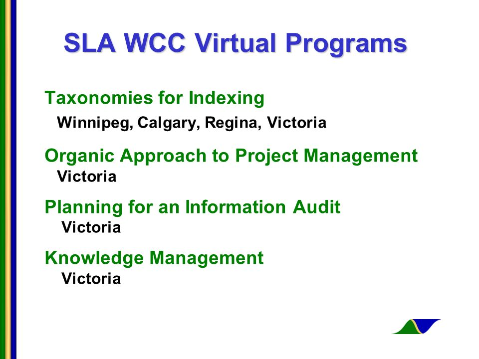 SLA WCC Virtual Programs Taxonomies for Indexing Winnipeg, Calgary, Regina, Victoria Organic Approach to Project Management Victoria Planning for an Information Audit Victoria Knowledge Management Victoria