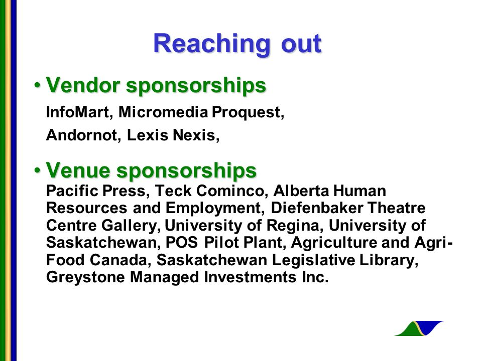 Reaching out Vendor sponsorshipsVendor sponsorships InfoMart, Micromedia Proquest, Andornot, Lexis Nexis, Venue sponsorshipsVenue sponsorships Pacific Press, Teck Cominco, Alberta Human Resources and Employment, Diefenbaker Theatre Centre Gallery, University of Regina, University of Saskatchewan, POS Pilot Plant, Agriculture and Agri- Food Canada, Saskatchewan Legislative Library, Greystone Managed Investments Inc.