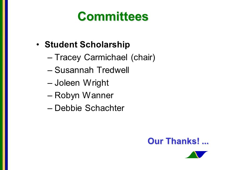 Committees Committees Student Scholarship –Tracey Carmichael (chair) –Susannah Tredwell –Joleen Wright –Robyn Wanner –Debbie Schachter Our Thanks!...