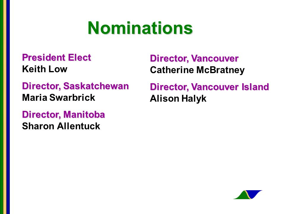 Nominations President Elect President Elect Keith Low Director, Saskatchewan Director, Saskatchewan Maria Swarbrick Director, Manitoba Director, Manitoba Sharon Allentuck Director, Vancouver Director, Vancouver Catherine McBratney Director, Vancouver Island Director, Vancouver Island Alison Halyk