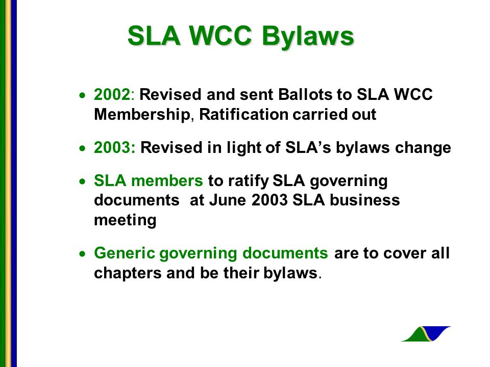 SLA WCC Bylaws 2002: Revised and sent Ballots to SLA WCC Membership, Ratification carried out 2003: Revised in light of SLAs bylaws change SLA members to ratify SLA governing documents at June 2003 SLA business meeting Generic governing documents are to cover all chapters and be their bylaws.