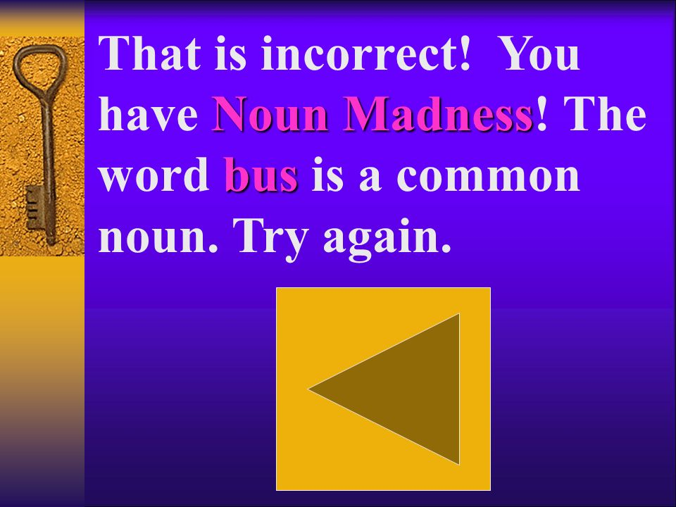 Noun Madness Everyone That is incorrect. You have Noun Madness.