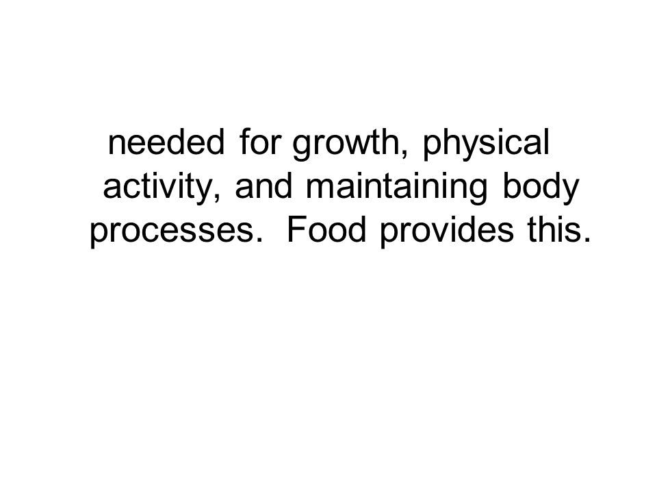 needed for growth, physical activity, and maintaining body processes. Food provides this.