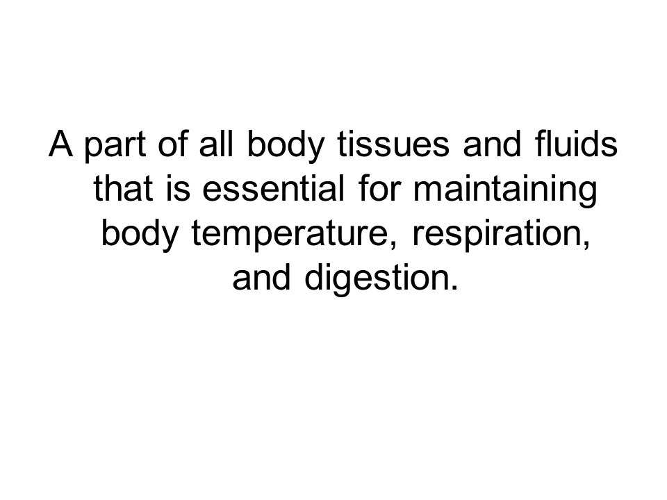A part of all body tissues and fluids that is essential for maintaining body temperature, respiration, and digestion.