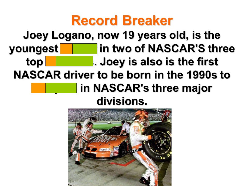 Record Breaker Joey Logano, now 19 years old, is the youngest winner in two of NASCAR S three top divisions.