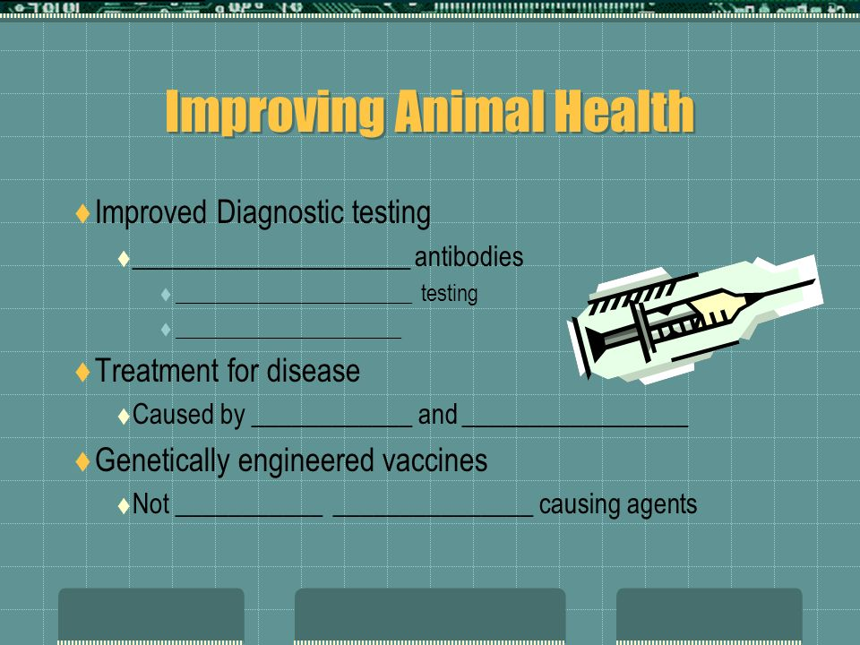 Improving Animal Health Improved Diagnostic testing _____________________ antibodies ______________________ testing _____________________ Treatment for disease Caused by ____________ and _________________ Genetically engineered vaccines Not ___________ _______________ causing agents