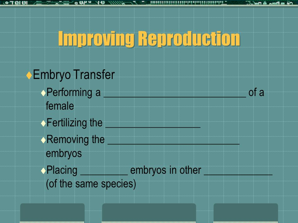 Improving Reproduction Embryo Transfer Performing a ___________________________ of a female Fertilizing the __________________ Removing the _________________________ embryos Placing _________ embryos in other _____________ (of the same species)