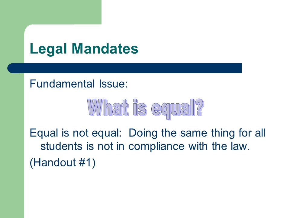 Legal Mandates Fundamental Issue: Equal is not equal: Doing the same thing for all students is not in compliance with the law.