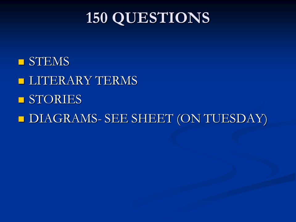 150 QUESTIONS STEMS STEMS LITERARY TERMS LITERARY TERMS STORIES STORIES DIAGRAMS- SEE SHEET (ON TUESDAY) DIAGRAMS- SEE SHEET (ON TUESDAY)