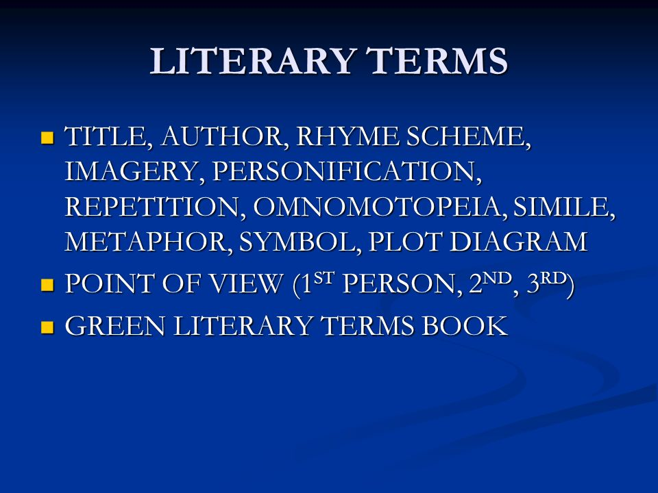LITERARY TERMS TITLE, AUTHOR, RHYME SCHEME, IMAGERY, PERSONIFICATION, REPETITION, OMNOMOTOPEIA, SIMILE, METAPHOR, SYMBOL, PLOT DIAGRAM TITLE, AUTHOR, RHYME SCHEME, IMAGERY, PERSONIFICATION, REPETITION, OMNOMOTOPEIA, SIMILE, METAPHOR, SYMBOL, PLOT DIAGRAM POINT OF VIEW (1 ST PERSON, 2 ND, 3 RD ) POINT OF VIEW (1 ST PERSON, 2 ND, 3 RD ) GREEN LITERARY TERMS BOOK GREEN LITERARY TERMS BOOK