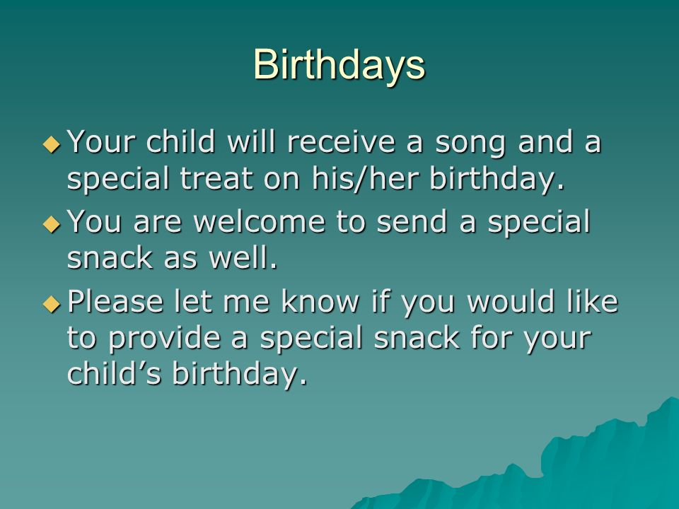 Birthdays Your child will receive a song and a special treat on his/her birthday.