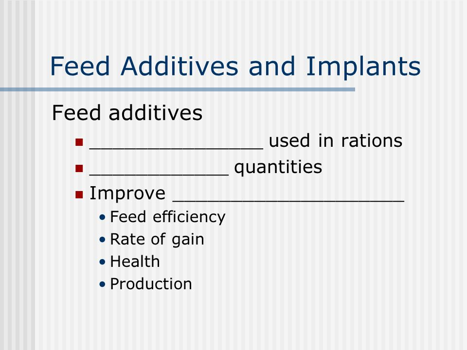Feed Additives and Implants Feed additives _______________ used in rations ____________ quantities Improve ____________________ Feed efficiency Rate of gain Health Production