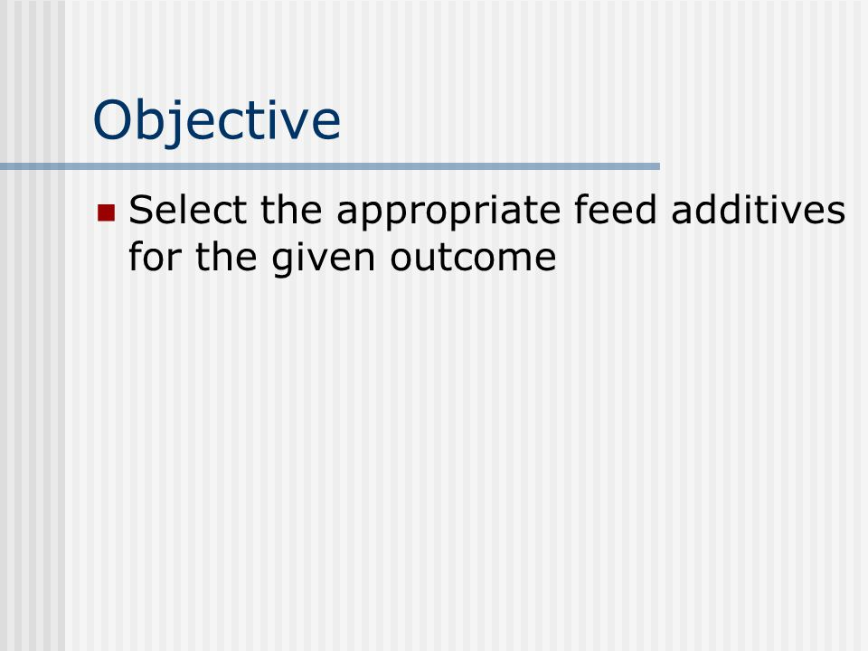 Objective Select the appropriate feed additives for the given outcome