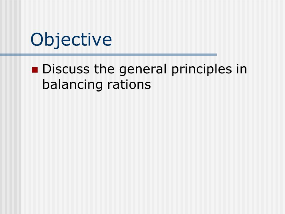 Objective Discuss the general principles in balancing rations