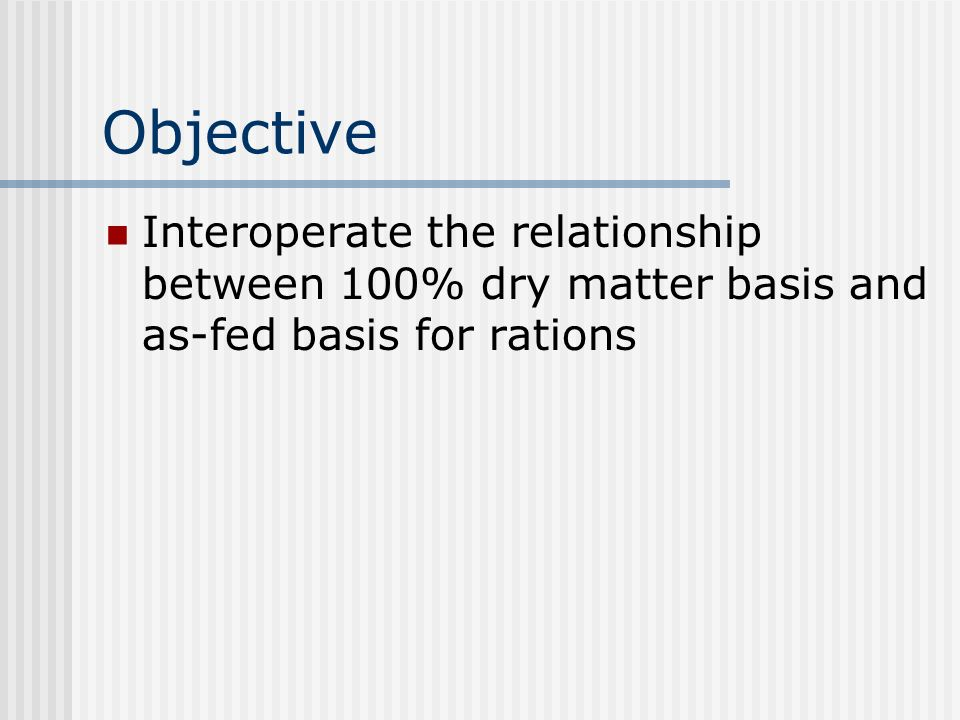 Objective Interoperate the relationship between 100% dry matter basis and as-fed basis for rations
