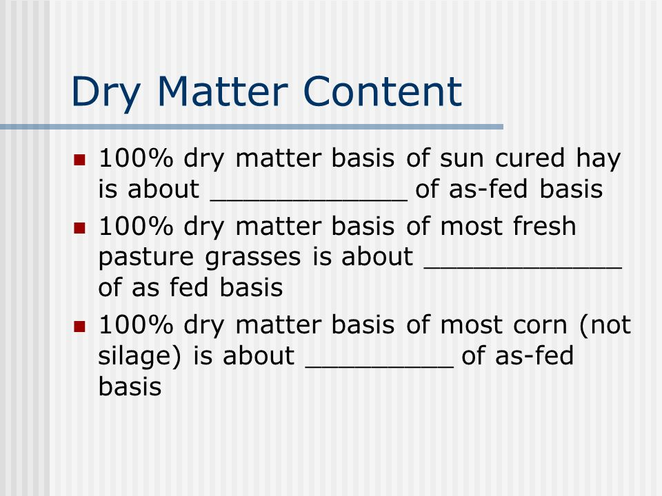 Dry Matter Content 100% dry matter basis of sun cured hay is about ____________ of as-fed basis 100% dry matter basis of most fresh pasture grasses is about ____________ of as fed basis 100% dry matter basis of most corn (not silage) is about _________ of as-fed basis