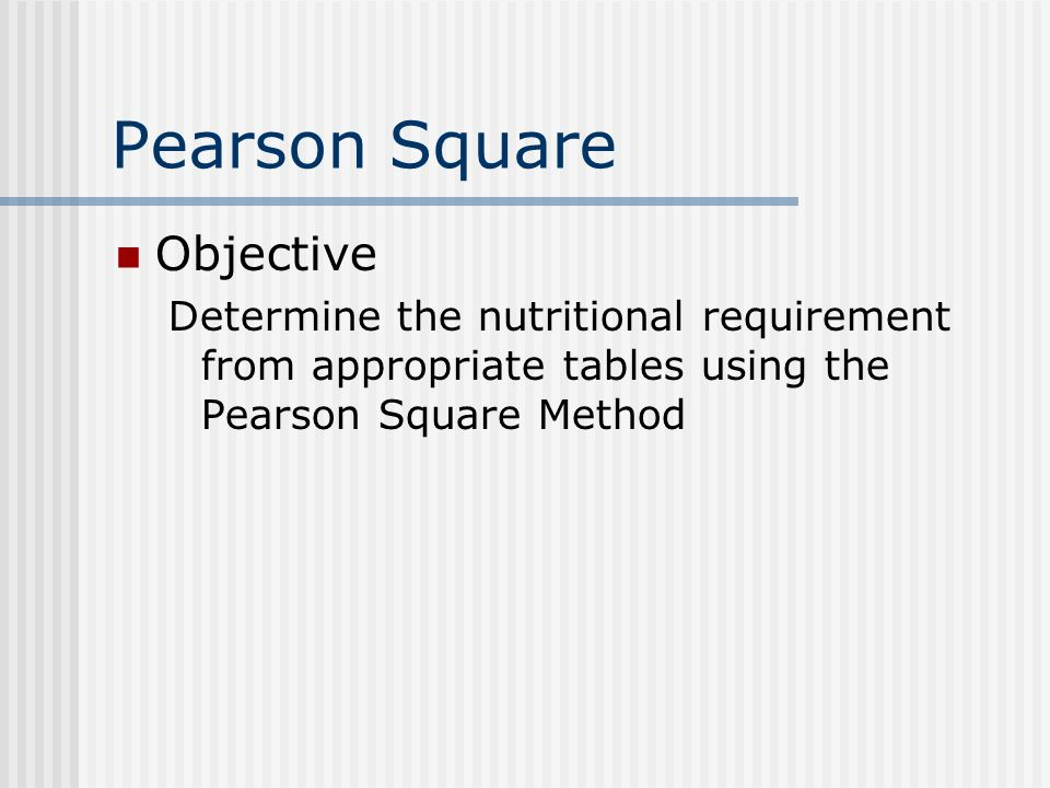 Pearson Square Objective Determine the nutritional requirement from appropriate tables using the Pearson Square Method