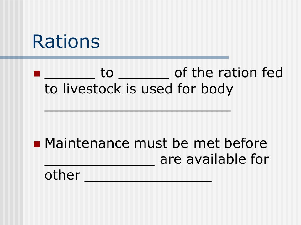 Rations ______ to ______ of the ration fed to livestock is used for body ______________________ Maintenance must be met before _____________ are available for other _______________