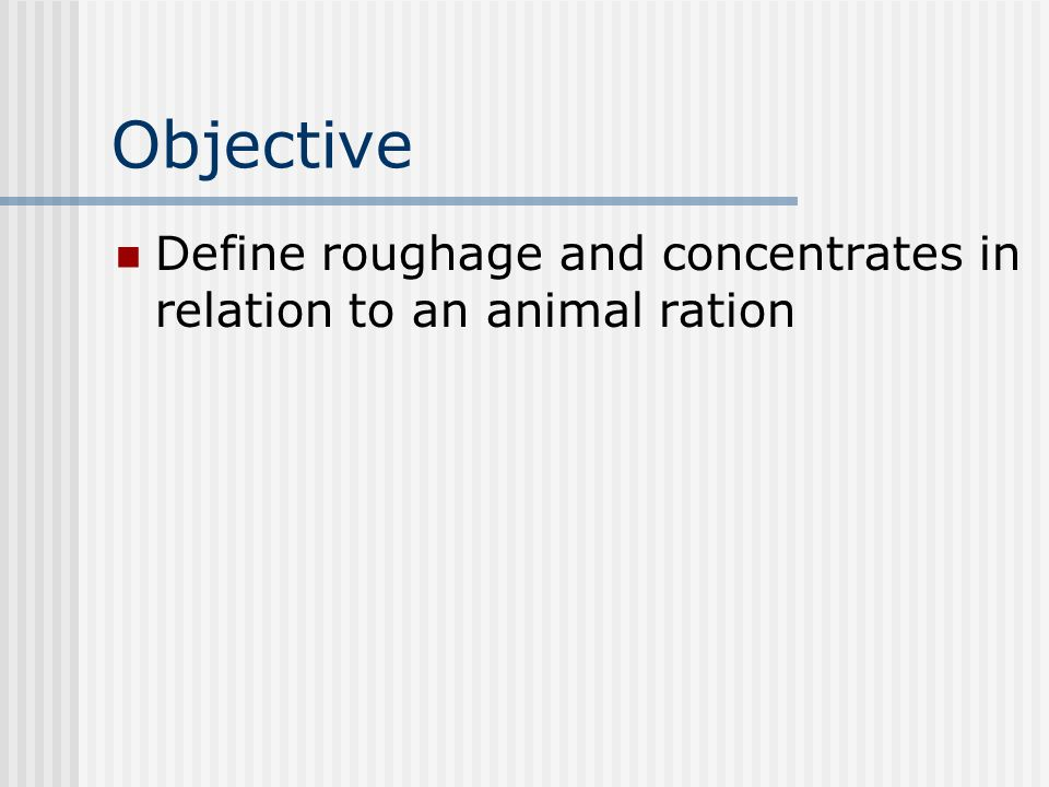 Objective Define roughage and concentrates in relation to an animal ration