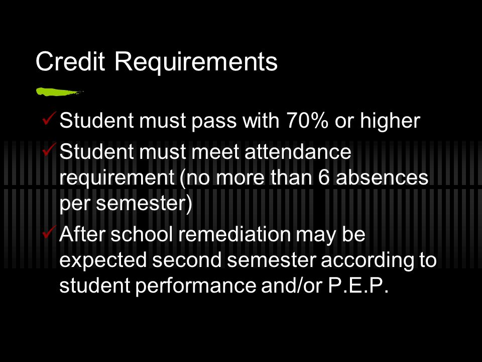 Credit Requirements Student must pass with 70% or higher Student must meet attendance requirement (no more than 6 absences per semester) After school remediation may be expected second semester according to student performance and/or P.E.P.
