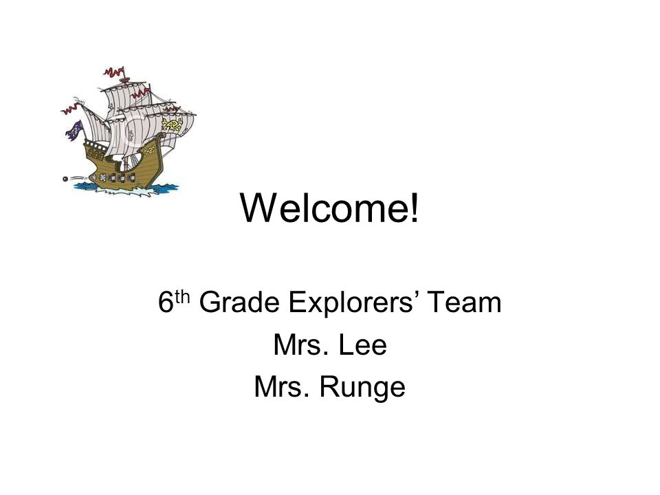 Welcome! 6 th Grade Explorers Team Mrs. Lee Mrs. Runge