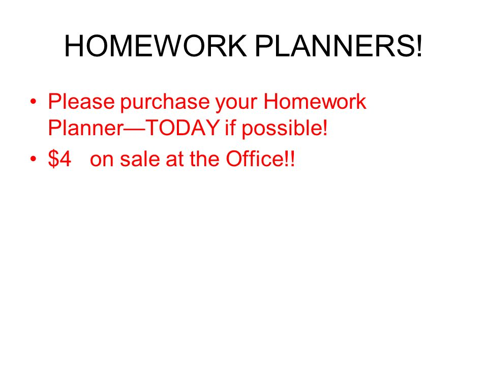HOMEWORK PLANNERS. Please purchase your Homework PlannerTODAY if possible.