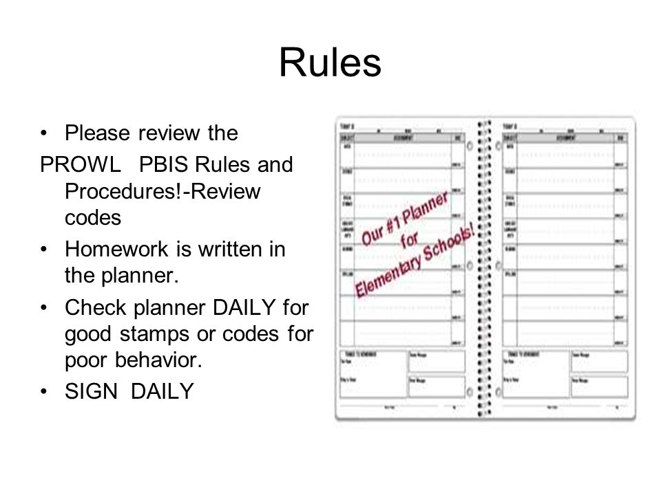 Rules Please review the PROWL PBIS Rules and Procedures!-Review codes Homework is written in the planner.