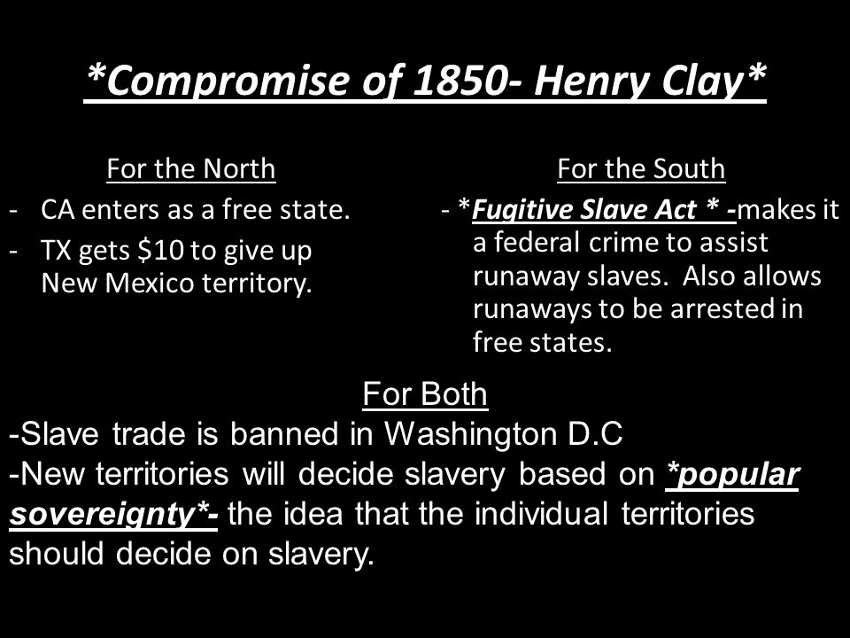 *Compromise of 1850- Henry Clay* For the North -CA enters as a free state.