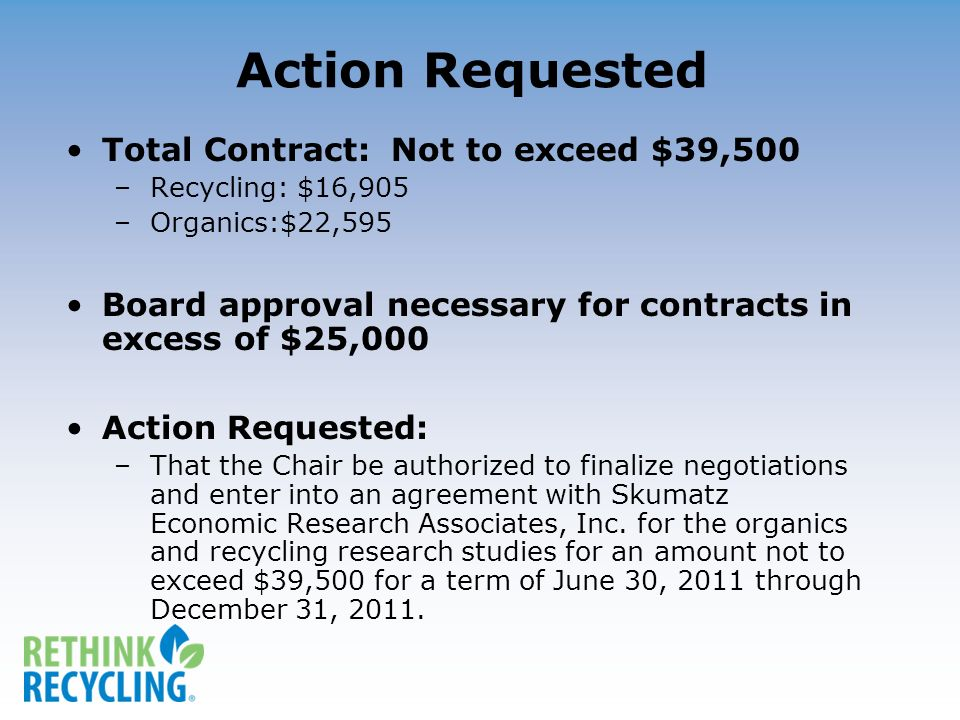 Action Requested Total Contract: Not to exceed $39,500 –Recycling: $16,905 –Organics:$22,595 Board approval necessary for contracts in excess of $25,000 Action Requested: –That the Chair be authorized to finalize negotiations and enter into an agreement with Skumatz Economic Research Associates, Inc.