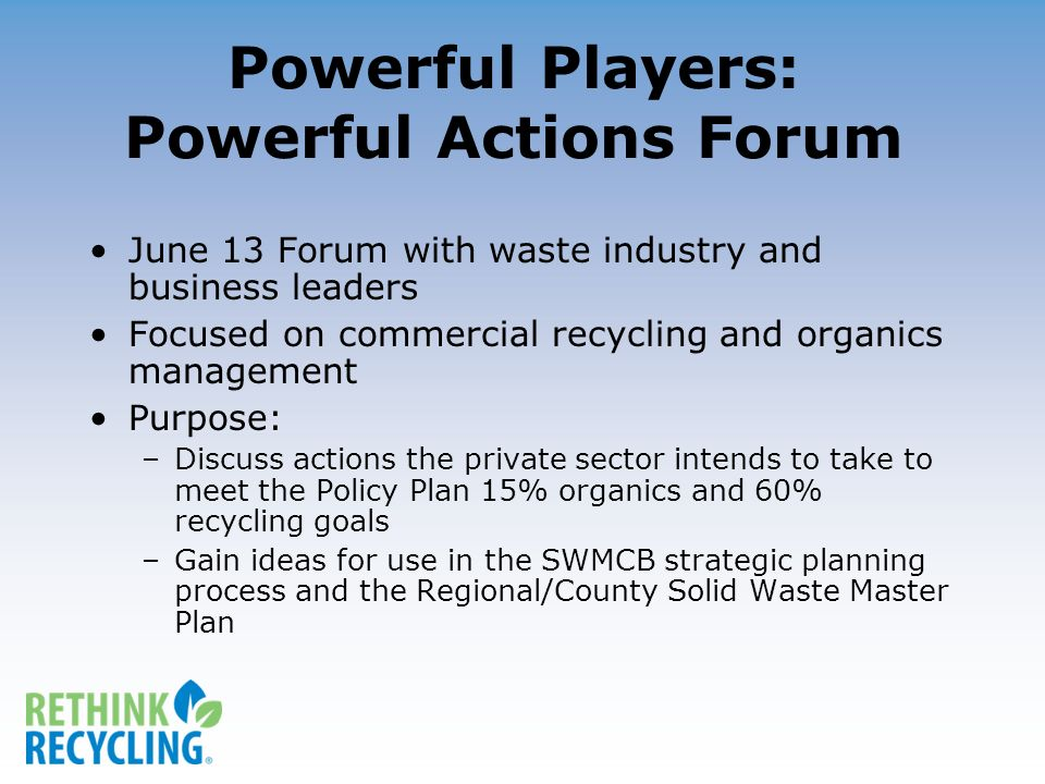 Powerful Players: Powerful Actions Forum June 13 Forum with waste industry and business leaders Focused on commercial recycling and organics management Purpose: –Discuss actions the private sector intends to take to meet the Policy Plan 15% organics and 60% recycling goals –Gain ideas for use in the SWMCB strategic planning process and the Regional/County Solid Waste Master Plan