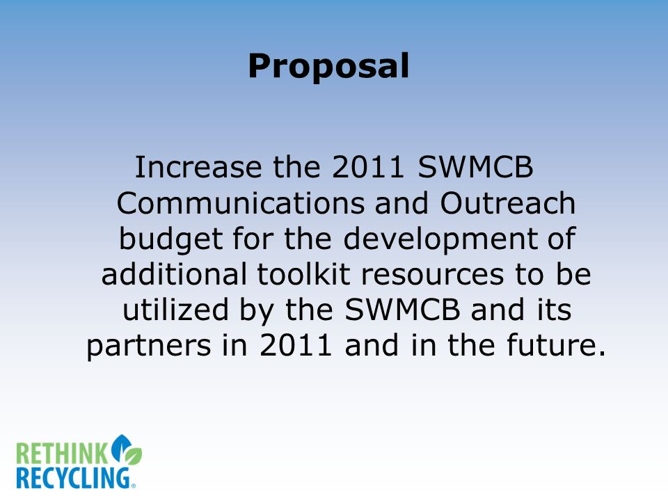 Proposal Increase the 2011 SWMCB Communications and Outreach budget for the development of additional toolkit resources to be utilized by the SWMCB and its partners in 2011 and in the future.