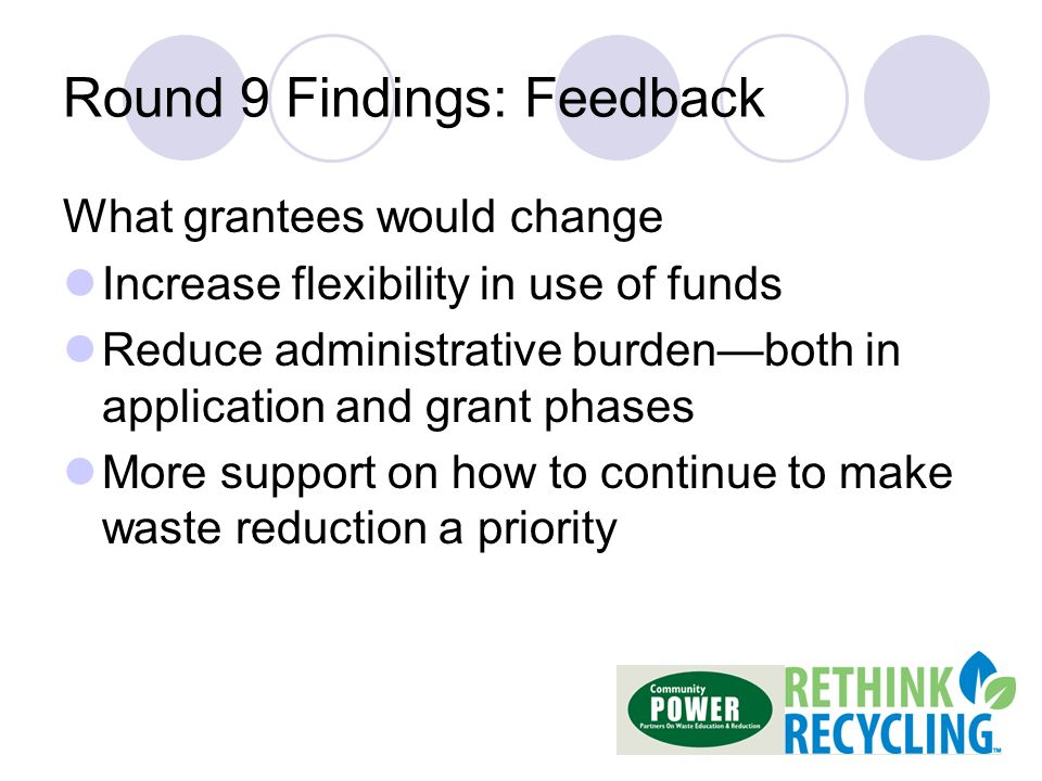 Round 9 Findings: Feedback What grantees would change Increase flexibility in use of funds Reduce administrative burdenboth in application and grant phases More support on how to continue to make waste reduction a priority