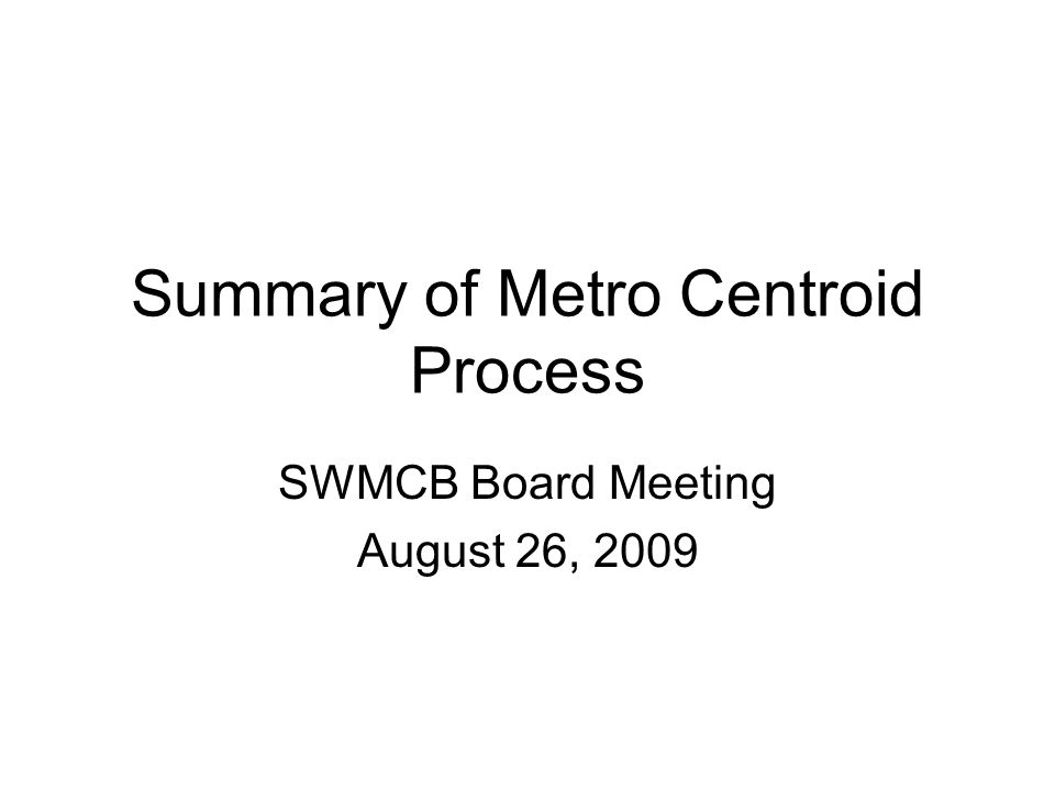 Summary of Metro Centroid Process SWMCB Board Meeting August 26, 2009