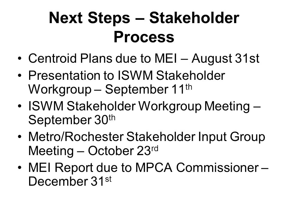 Next Steps – Stakeholder Process Centroid Plans due to MEI – August 31st Presentation to ISWM Stakeholder Workgroup – September 11 th ISWM Stakeholder Workgroup Meeting – September 30 th Metro/Rochester Stakeholder Input Group Meeting – October 23 rd MEI Report due to MPCA Commissioner – December 31 st