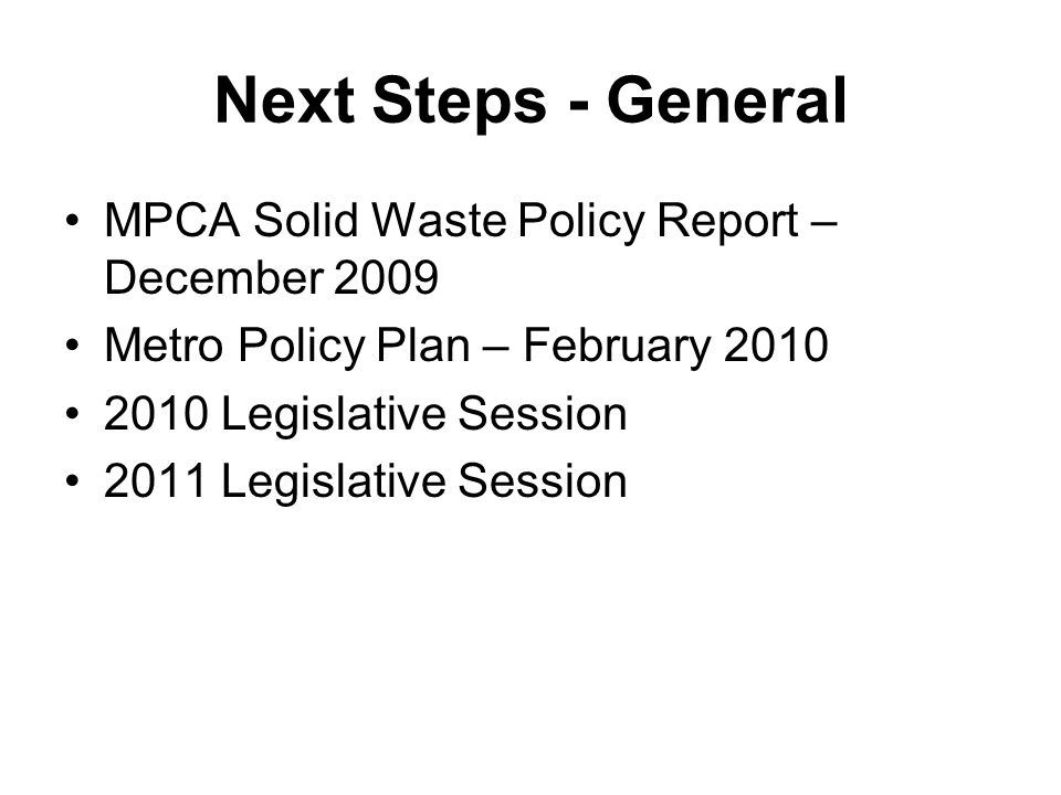 Next Steps - General MPCA Solid Waste Policy Report – December 2009 Metro Policy Plan – February 2010 2010 Legislative Session 2011 Legislative Session