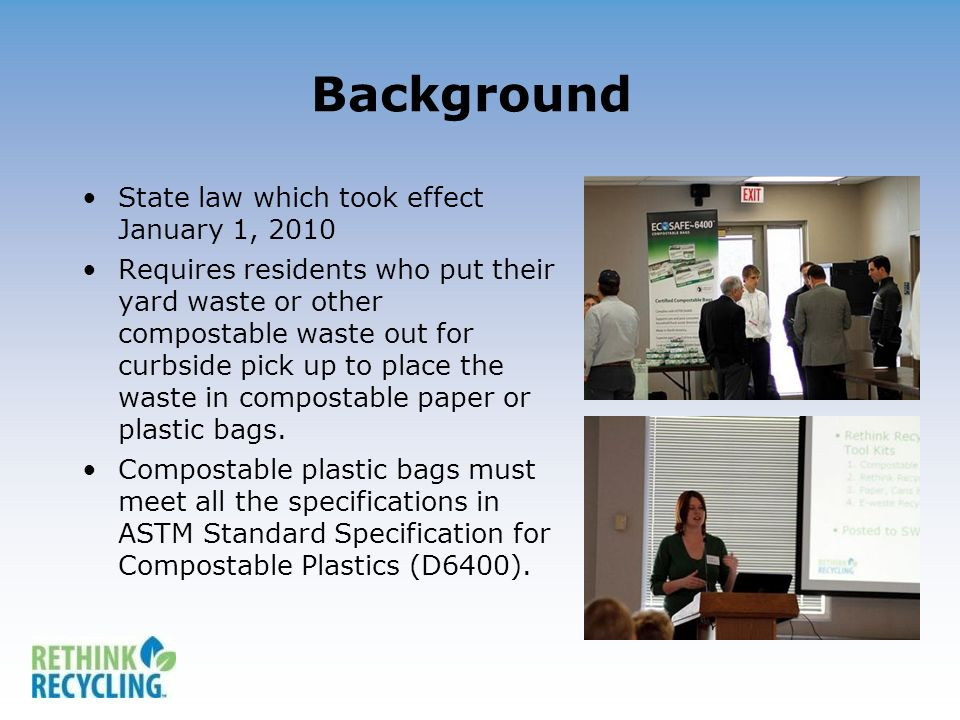 Background State law which took effect January 1, 2010 Requires residents who put their yard waste or other compostable waste out for curbside pick up to place the waste in compostable paper or plastic bags.
