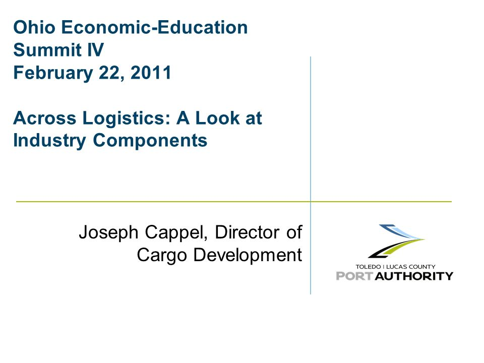 Ohio Economic-Education Summit IV February 22, 2011 Across Logistics: A Look at Industry Components Joseph Cappel, Director of Cargo Development