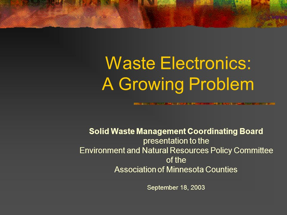 Waste Electronics: A Growing Problem Solid Waste Management Coordinating Board presentation to the Environment and Natural Resources Policy Committee of the Association of Minnesota Counties September 18, 2003
