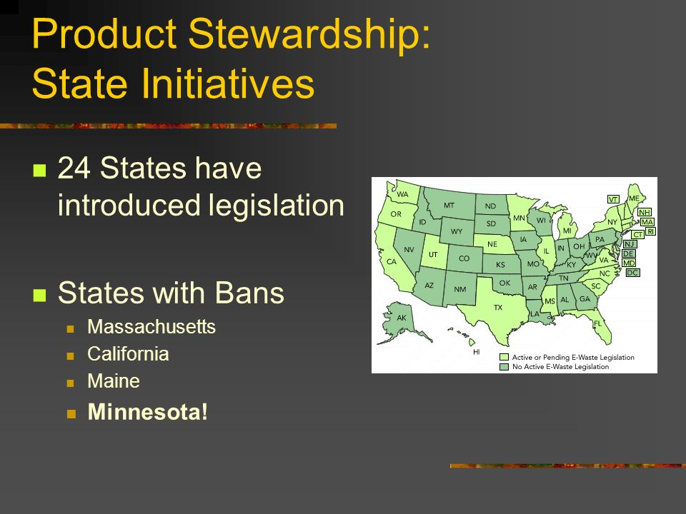 Product Stewardship: State Initiatives 24 States have introduced legislation States with Bans Massachusetts California Maine Minnesota!