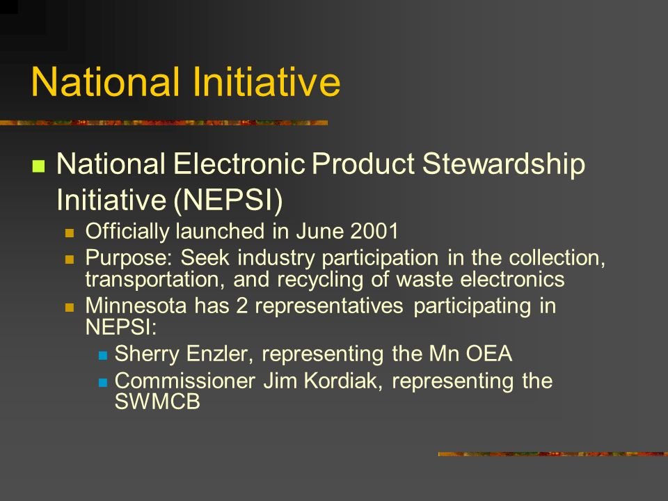 National Initiative National Electronic Product Stewardship Initiative (NEPSI) Officially launched in June 2001 Purpose: Seek industry participation in the collection, transportation, and recycling of waste electronics Minnesota has 2 representatives participating in NEPSI: Sherry Enzler, representing the Mn OEA Commissioner Jim Kordiak, representing the SWMCB