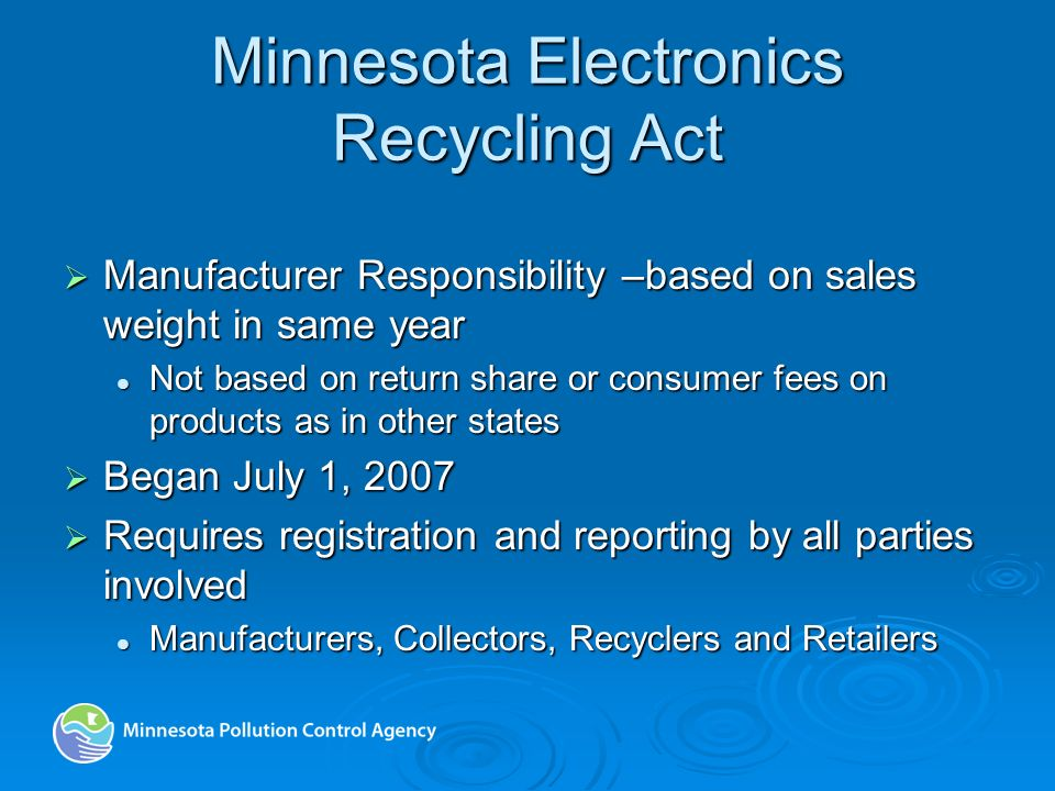 Minnesota Electronics Recycling Act Manufacturer Responsibility –based on sales weight in same year Manufacturer Responsibility –based on sales weight in same year Not based on return share or consumer fees on products as in other states Not based on return share or consumer fees on products as in other states Began July 1, 2007 Began July 1, 2007 Requires registration and reporting by all parties involved Requires registration and reporting by all parties involved Manufacturers, Collectors, Recyclers and Retailers Manufacturers, Collectors, Recyclers and Retailers