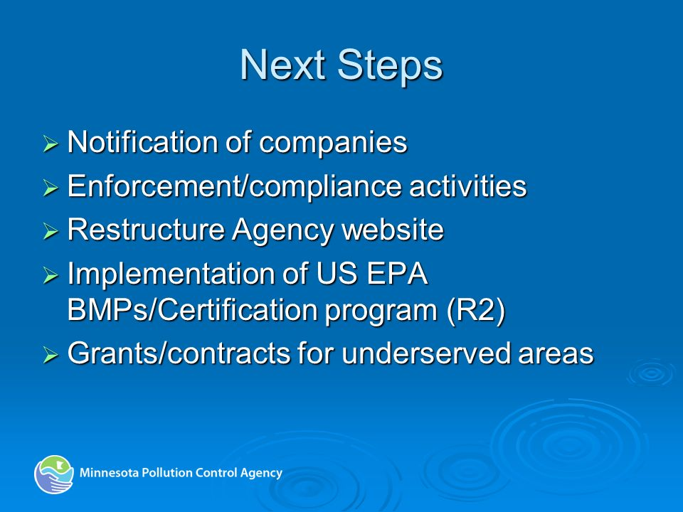 Next Steps Notification of companies Notification of companies Enforcement/compliance activities Enforcement/compliance activities Restructure Agency website Restructure Agency website Implementation of US EPA BMPs/Certification program (R2) Implementation of US EPA BMPs/Certification program (R2) Grants/contracts for underserved areas Grants/contracts for underserved areas