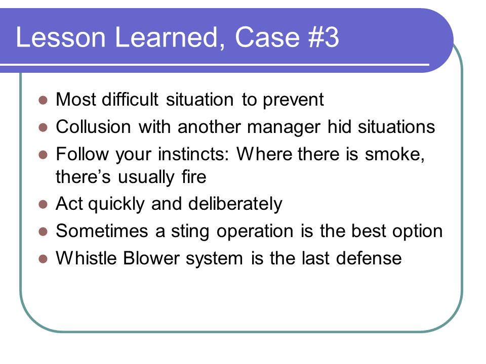 Lesson Learned, Case #3 Most difficult situation to prevent Collusion with another manager hid situations Follow your instincts: Where there is smoke, theres usually fire Act quickly and deliberately Sometimes a sting operation is the best option Whistle Blower system is the last defense